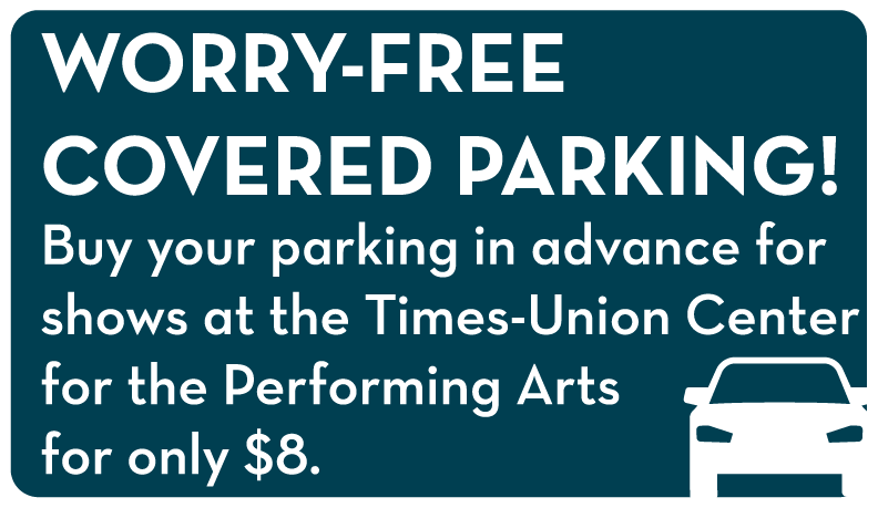 Worry-free vovered parking! Buy your parking in advance for shows at the Times-Union center for the Performin Arts for only $5.